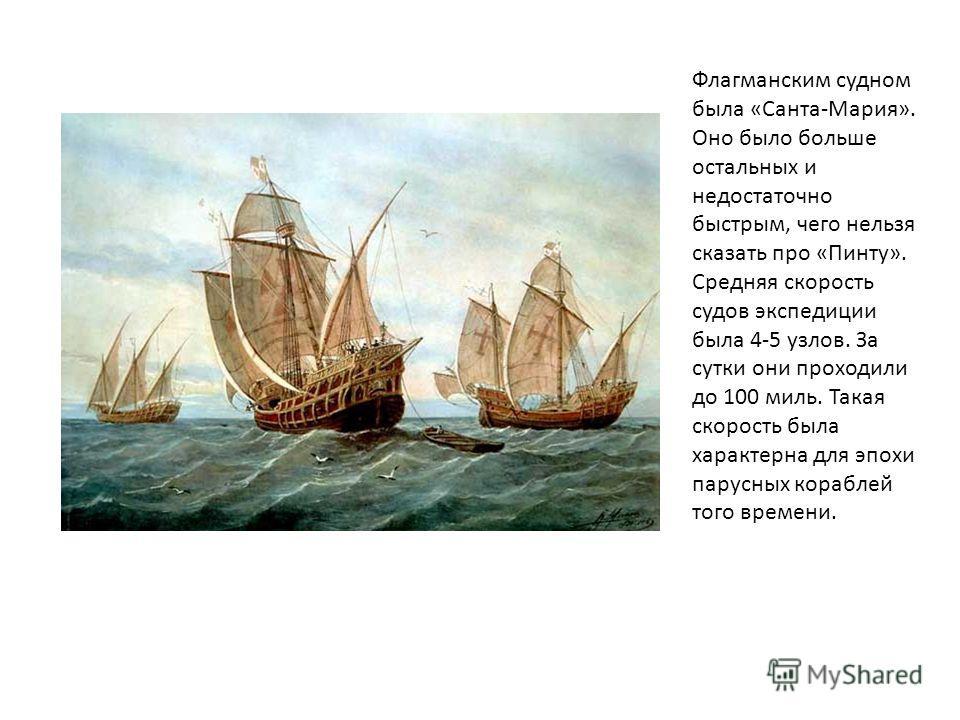Флагманским судном была «Санта-Мария». Оно было больше остальных и недостаточно быстрым, чего нельзя сказать про «Пинту». Средняя скорость судов экспедиции была 4-5 узлов. За сутки они проходили до 100 миль. Такая скорость была характерна для эпохи п