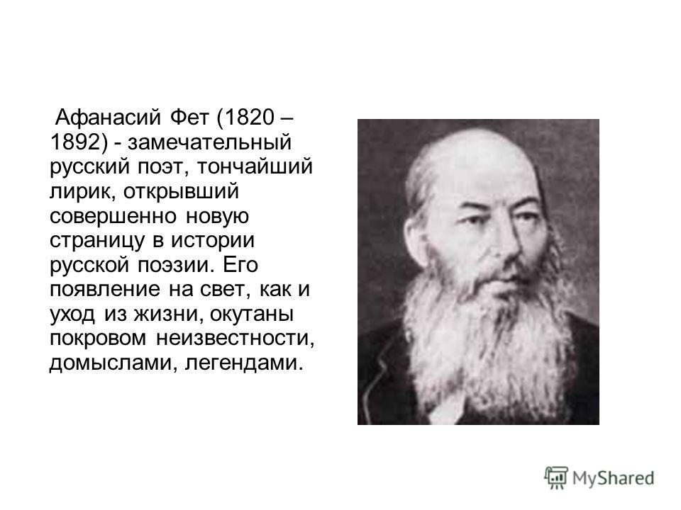Афанасий Фет (1820 – 1892) - замечательный русский поэт, тончайший лирик, открывший совершенно новую страницу в истории русской поэзии. Его появление на свет, как и уход из жизни, окутаны покровом неизвестности, домыслами, легендами.