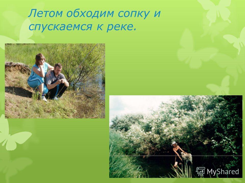 Летом обходим сопку и спускаемся к реке.