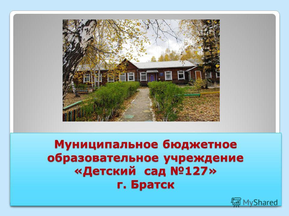 Муниципальное бюджетное образовательное учреждение «Детский сад 127» г. Братск