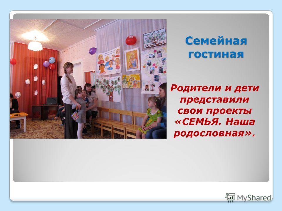 Семейная гостиная Родители и дети представили свои проекты «СЕМЬЯ. Наша родословная».