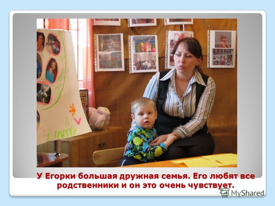 У Егорки большая дружная семья. Его любят все родственники и он это очень чувствует.