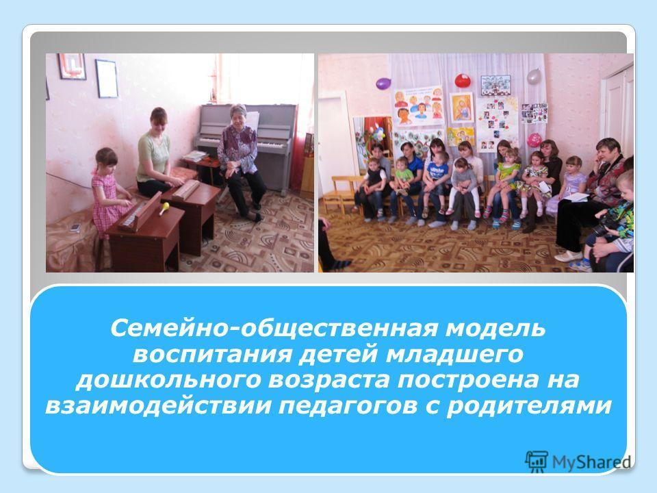 Семейно-общественная модель воспитания детей младшего дошкольного возраста построена на взаимодействии педагогов с родителями