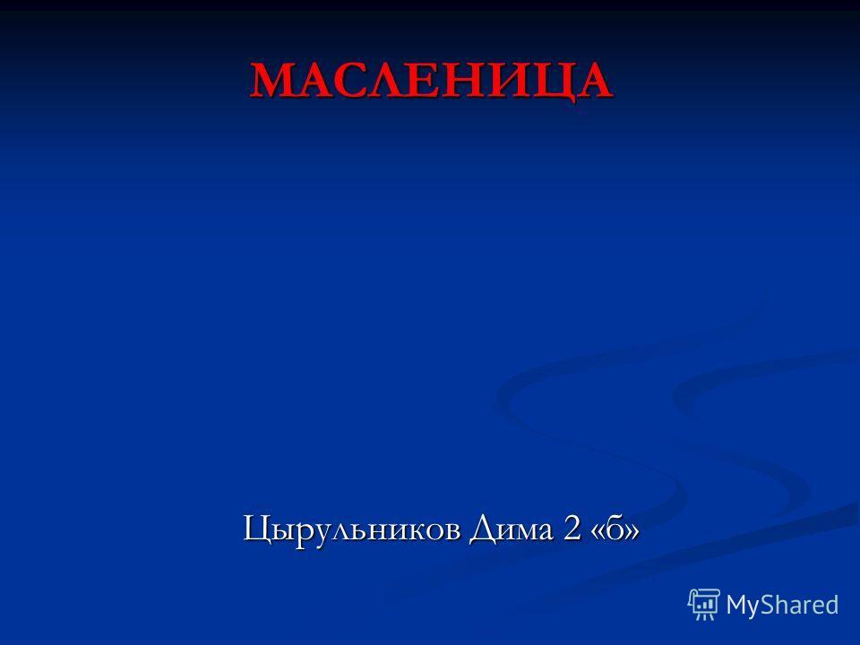 МАСЛЕНИЦА Цырульников Дима 2 «б» Цырульников Дима 2 «б»