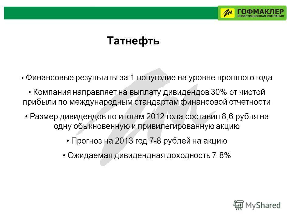 Татнефть Финансовые результаты за 1 полугодие на уровне прошлого года Компания направляет на выплату дивидендов 30% от чистой прибыли по международным стандартам финансовой отчетности Размер дивидендов по итогам 2012 года составил 8,6 рубля на одну о