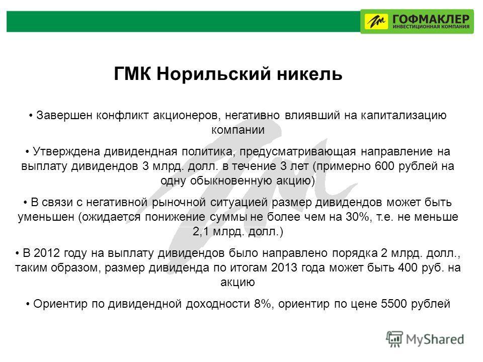 ГМК Норильский никель Завершен конфликт акционеров, негативно влиявший на капитализацию компании Утверждена дивидендная политика, предусматривающая направление на выплату дивидендов 3 млрд. долл. в течение 3 лет (примерно 600 рублей на одну обыкновен