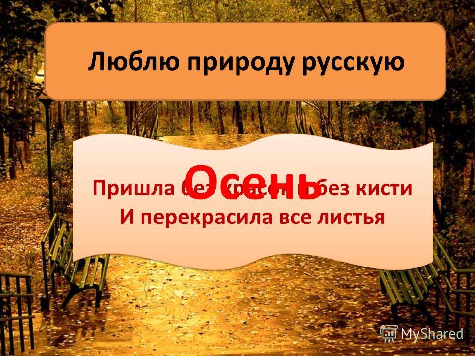 Люблю природу русскую Пришла без красок и без кисти И перекрасила все листья Пришла без красок и без кисти И перекрасила все листья Осень