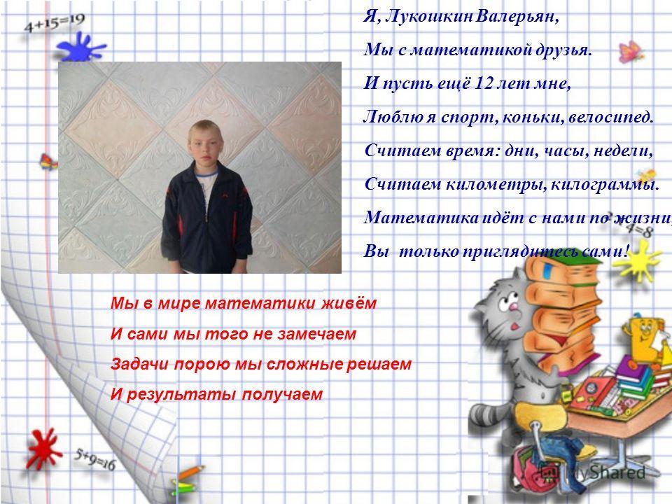 Я, Лукошкин Валерьян, Мы с математикой друзья. И пусть ещё 12 лет мне, Люблю я спорт, коньки, велосипед. Считаем время: дни, часы, недели, Считаем километры, килограммы. Математика идёт с нами по жизни, Вы только приглядитесь сами! Мы в мире математи