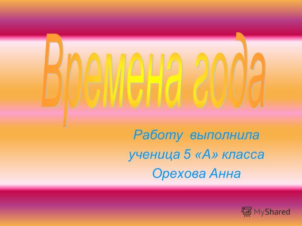 Работу выполнила ученица 5 «А» класса Орехова Анна