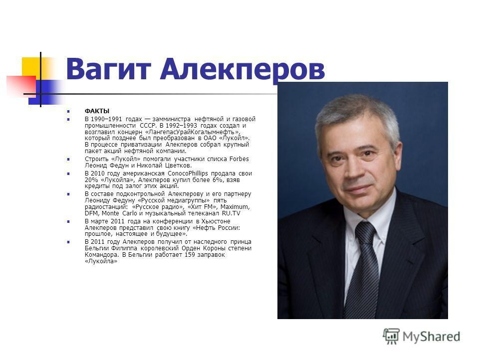Вагит Алекперов ФАКТЫ В 1990–1991 годах замминистра нефтяной и газовой промышленности СССР. В 1992–1993 годах создал и возглавил концерн «ЛангепасУрайКогалымнефть», который позднее был преобразован в ОАО «Лукойл». В процессе приватизации Алекперов со