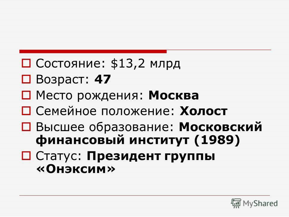 Состояние: $13,2 млрд Возраст: 47 Место рождения: Москва Семейное положение: Холост Высшее образование: Московский финансовый институт (1989) Статус: Президент группы «Онэксим»