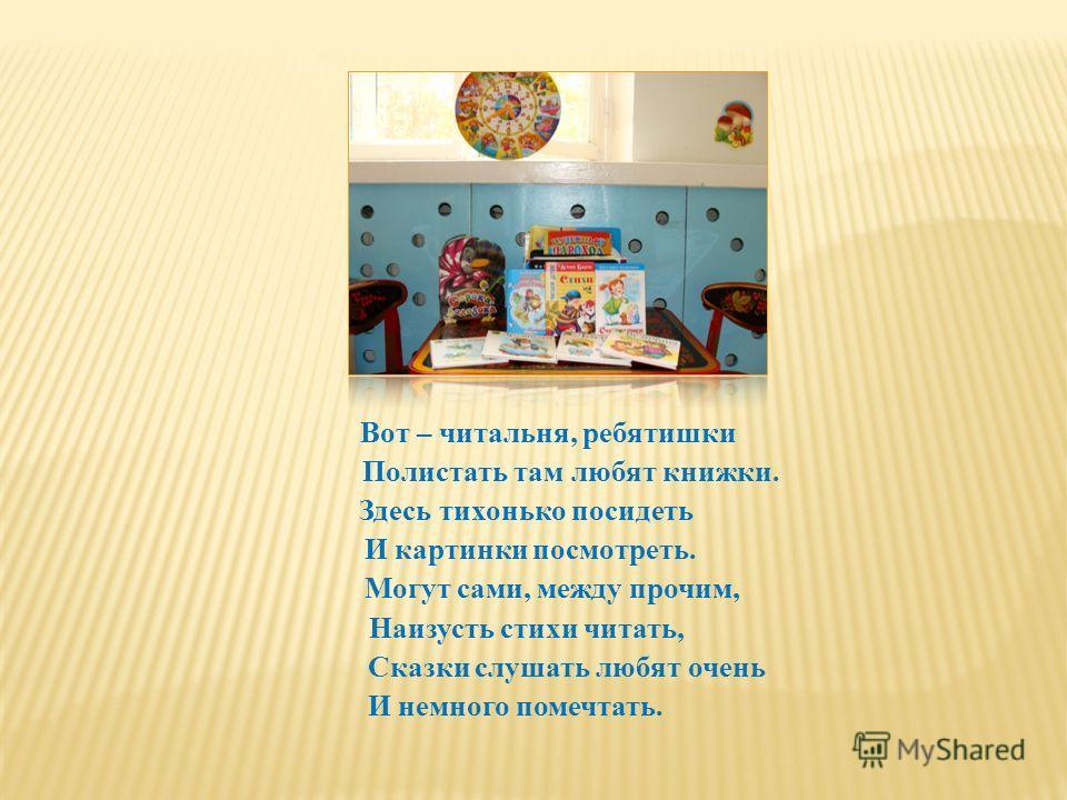 Вот – читальня, ребятишки Полистать там любят книжки. Здесь тихонько посидеть И картинки посмотреть. Могут сами, между прочим, Наизусть стихи читать, Сказки слушать любят очень И немного помечтать.