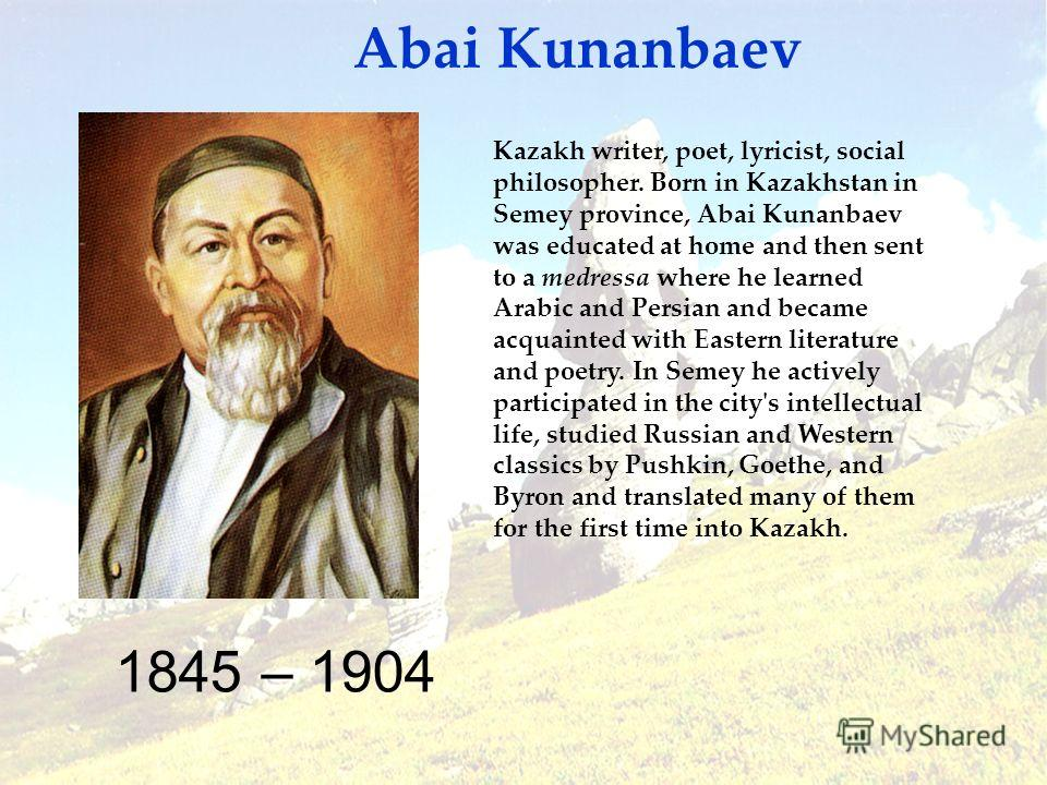 1845 – 1904 Abai Kunanbaev Kazakh writer, poet, lyricist, social philosopher. Born in Kazakhstan in Semey province, Abai Kunanbaev was educated at home and then sent to a medressa where he learned Arabic and Persian and became acquainted with Eastern