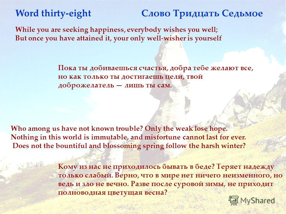 While you are seeking happiness, everybody wishes you well; But once you have attained it, your only well-wisher is yourself Пока ты добиваешься счастья, добра тебе желают все, но как только ты достигаешь цели, твой доброжелатель лишь ты сам. Who amo