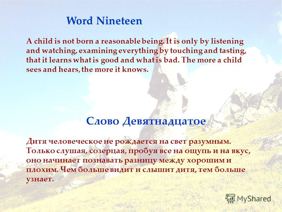 Word Nineteen Слово Девятнадцатое A child is not born a reasonable being. It is only by listening and watching, examining everything by touching and tasting, that it learns what is good and what is bad. The more a child sees and hears, the more it kn