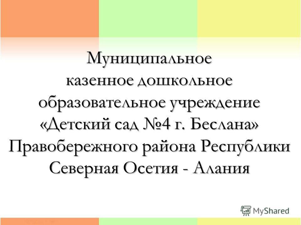 Муниципальное казенное дошкольное образовательное учреждение «Детский сад 4 г. Беслана» Правобережного района Республики Северная Осетия - Алания