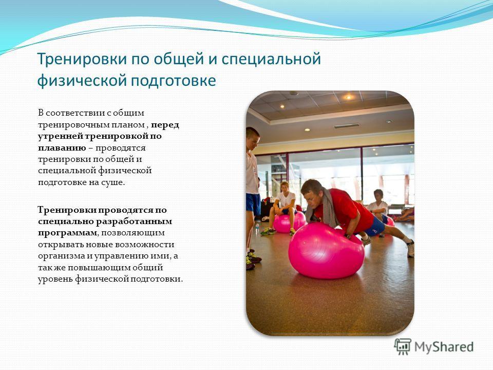 Тренировки по общей и специальной физической подготовке В соответствии с общим тренировочным планом, перед утренней тренировкой по плаванию – проводятся тренировки по общей и специальной физической подготовке на суше. Тренировки проводятся по специал