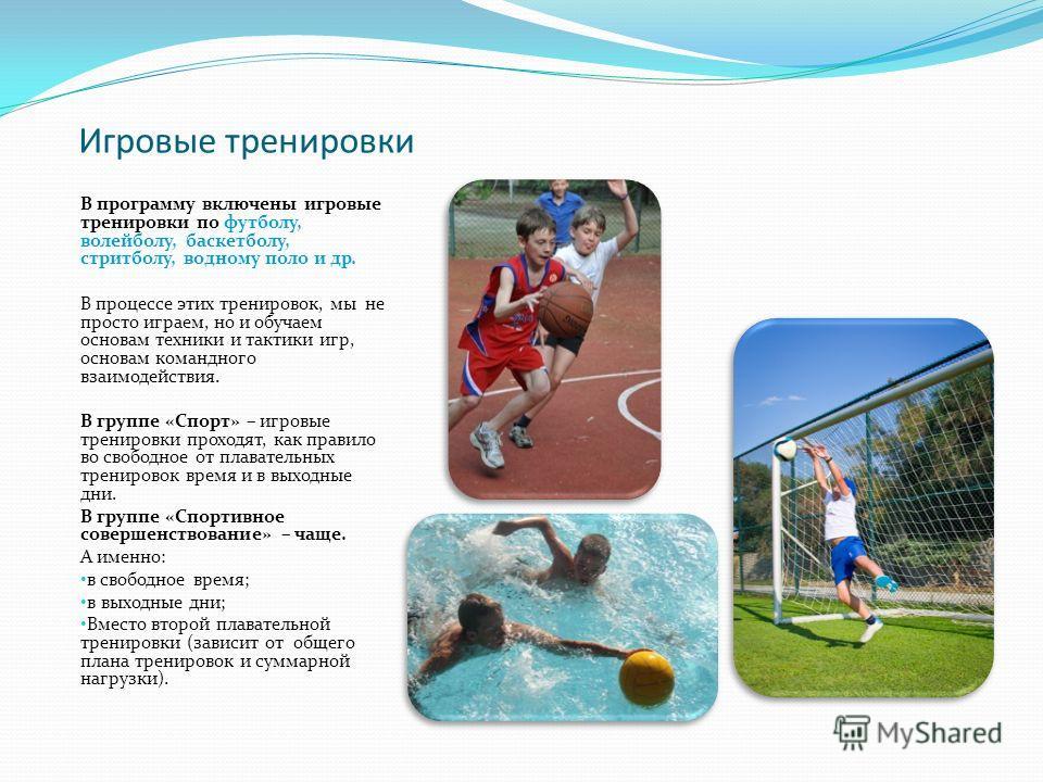Игровые тренировки В программу включены игровые тренировки по футболу, волейболу, баскетболу, стритболу, водному поло и др. В процессе этих тренировок, мы не просто играем, но и обучаем основам техники и тактики игр, основам командного взаимодействия