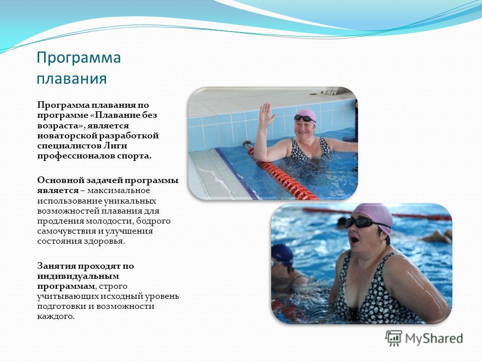 Программа плавания Программа плавания по программе «Плавание без возраста», является новаторской разработкой специалистов Лиги профессионалов спорта. Основной задачей программы является – максимальное использование уникальных возможностей плавания дл