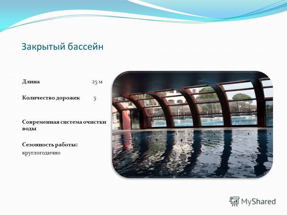 Закрытый бассейн Длина 25 м Количество дорожек 5 Современная система очистки воды Сезонность работы: круглогодично