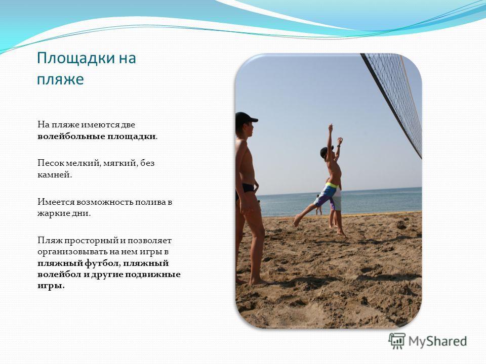 Площадки на пляже На пляже имеются две волейбольные площадки. Песок мелкий, мягкий, без камней. Имеется возможность полива в жаркие дни. Пляж просторный и позволяет организовывать на нем игры в пляжный футбол, пляжный волейбол и другие подвижные игры