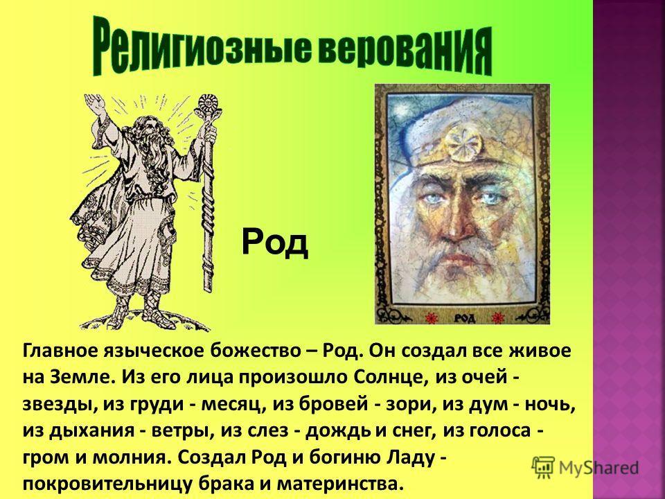 Род Главное языческое божество – Род. Он создал все живое на Земле. Из его лица произошло Солнце, из очей - звезды, из груди - месяц, из бровей - зори, из дум - ночь, из дыхания - ветры, из слез - дождь и снег, из голоса - гром и молния. Создал Род и