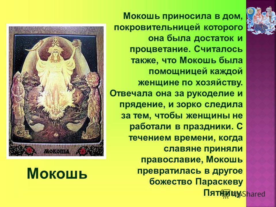 Мокошь Мокошь приносила в дом, покровительницей которого она была достаток и процветание. Считалось также, что Мокошь была помощницей каждой женщине по хозяйству. Отвечала она за рукоделие и прядение, и зорко следила за тем, чтобы женщины не работали