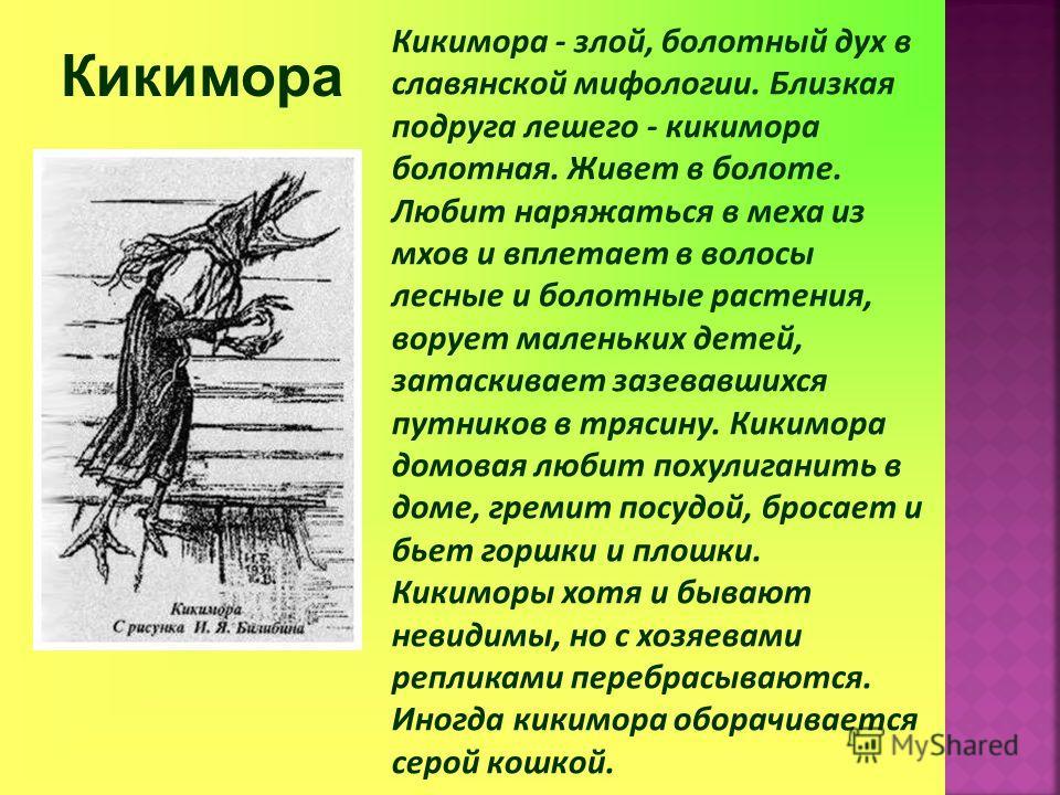 Кикимора Кикимора - злой, болотный дух в славянской мифологии. Близкая подруга лешего - кикимора болотная. Живет в болоте. Любит наряжаться в меха из мхов и вплетает в волосы лесные и болотные растения, ворует маленьких детей, затаскивает зазевавшихс