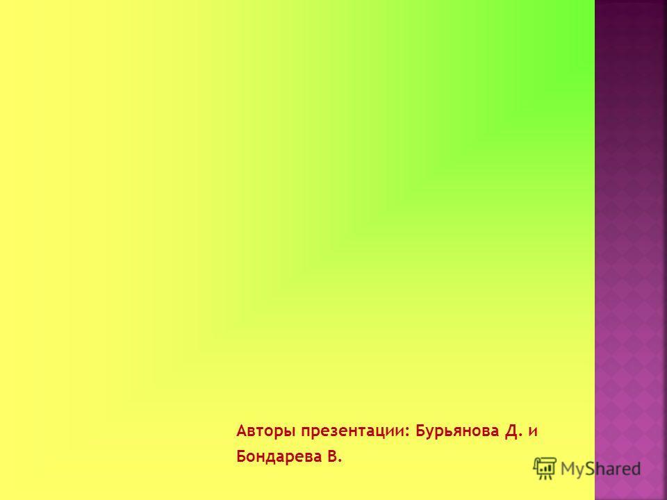 Авторы презентации: Бурьянова Д. и Бондарева В.