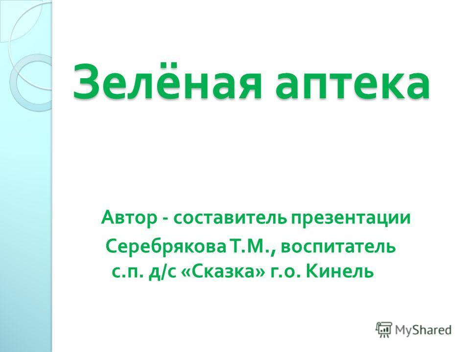Зелёная аптека Зелёная аптека Автор - составитель презентации Серебрякова Т. М., воспитатель с. п. д / с « Сказка » г. о. Кинель