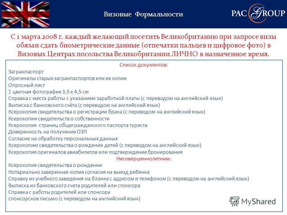 Визовые Формальности С 1 марта 2008 г. каждый желающий посетить Великобританию при запросе визы обязан сдать биометрические данные (отпечатки пальцев и цифровое фото) в Визовых Центрах посольства Великобритании ЛИЧНО в назначенное время. Список докум