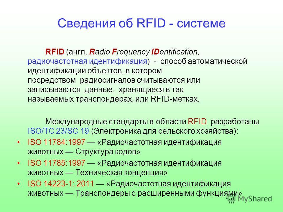 Сведения об RFID - системе RFID (англ. Radio Frequency IDentification, радиочастотная идентификация) - способ автоматической идентификации объектов, в котором посредством радиосигналов считываются или записываются данные, хранящиеся в так называемых