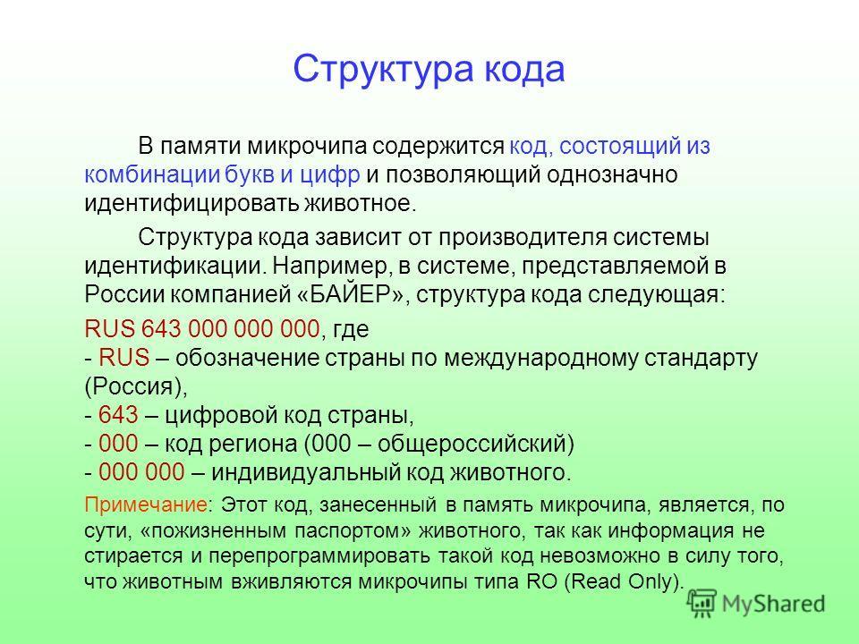 Структура кода В памяти микрочипа содержится код, состоящий из комбинации букв и цифр и позволяющий однозначно идентифицировать животное. Структура кода зависит от производителя системы идентификации. Например, в системе, представляемой в России комп
