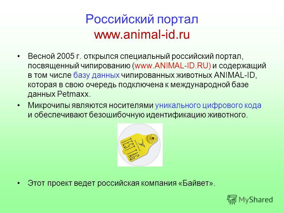 Российский портал www.animal-id.ru Весной 2005 г. открылся специальный российский портал, посвященный чипированию (www.ANIMAL-ID.RU) и содержащий в том числе базу данных чипированных животных ANIMAL-ID, которая в свою очередь подключена к международн
