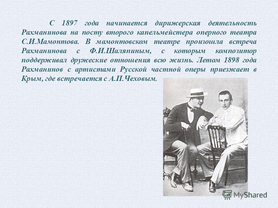 С 1897 года начинается дирижерская деятельность Рахманинова на посту второго капельмейстера оперного театра С.И.Мамонтова. В мамонтовском театре произошла встреча Рахманинова с Ф.И.Шаляпиным, с которым композитор поддерживал дружеские отношения всю ж
