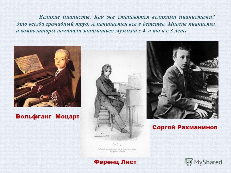 Великие пианисты. Как же становятся великими пианистами? Это всегда громадный труд. А начинается все в детстве. Многие пианисты и композиторы начинали заниматься музыкой с 4, а то и с 3 лет. Сергей Рахманинов Ференц Лист Вольфганг Моцарт