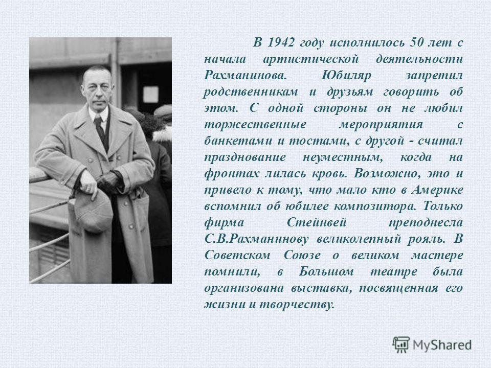 В 1942 году исполнилось 50 лет с начала артистической деятельности Рахманинова. Юбиляр запретил родственникам и друзьям говорить об этом. С одной стороны он не любил торжественные мероприятия с банкетами и тостами, с другой - считал празднование неум