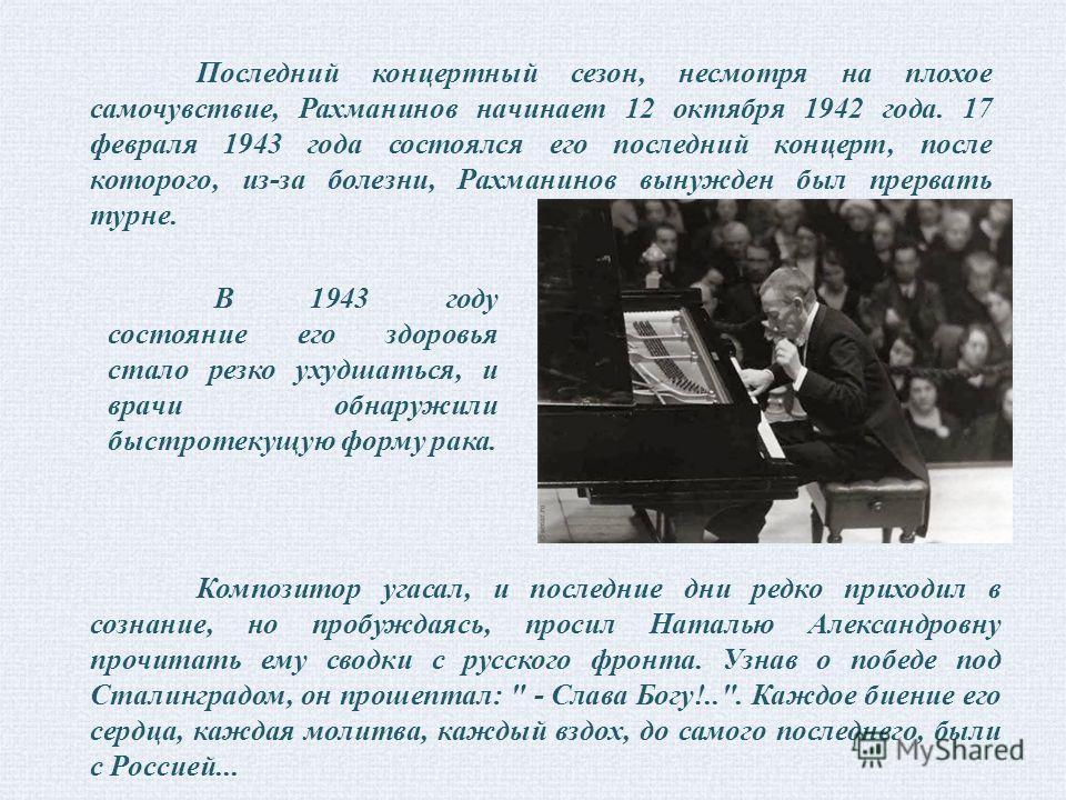 Последний концертный сезон, несмотря на плохое самочувствие, Рахманинов начинает 12 октября 1942 года. 17 февраля 1943 года состоялся его последний концерт, после которого, из-за болезни, Рахманинов вынужден был прервать турне. В 1943 году состояние