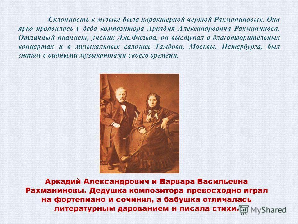 Склонность к музыке была характерной чертой Рахманиновых. Она ярко проявилась у деда композитора Аркадия Александровича Рахманинова. Отличный пианист, ученик Дж.Фильда, он выступал в благотворительных концертах и в музыкальных салонах Тамбова, Москвы