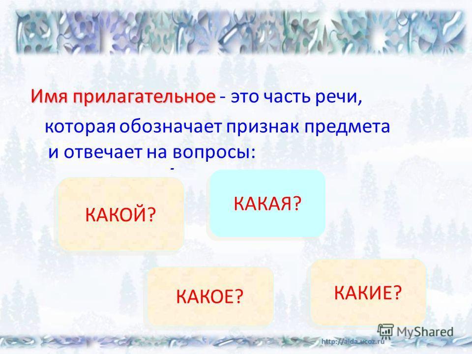 Имя прилагательное Имя прилагательное - это часть речи, которая обозначает признак предмета и отвечает на вопросы: - КАКОЙ? КАКОЙ? КАКАЯ? КАКАЯ? КАКОЕ? КАКОЕ? КАКИЕ? КАКИЕ?