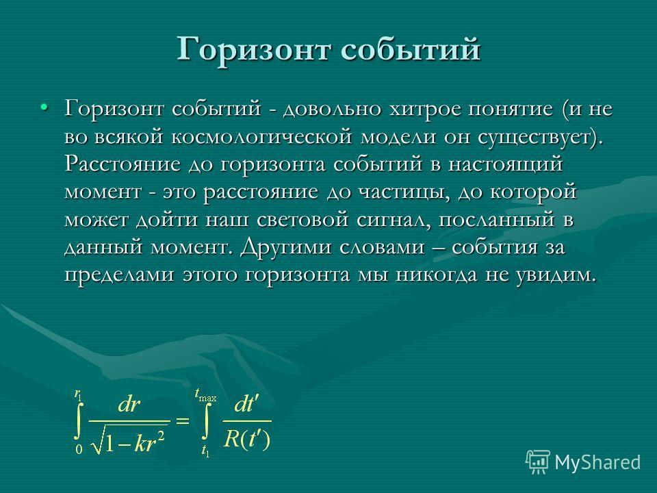 Горизонт событий Горизонт событий - довольно хитрое понятие (и не во всякой космологической модели он существует). Расстояние до горизонта событий в настоящий момент - это расстояние до частицы, до которой может дойти наш световой сигнал, посланный в