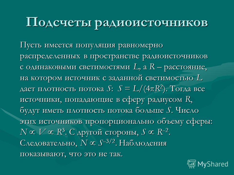 Подсчеты радиоисточников Пусть имеется популяция равномерно распределенных в пространстве радиоисточников с одинаковыми светимостями L, а R – расстояние, на котором источник с заданной светимостью L дает плотность потока S: S = L/(4πR 2 ). Тогда все