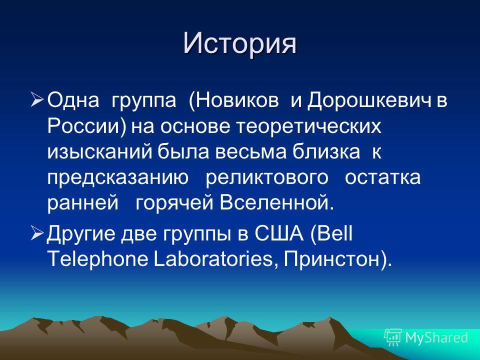 История Одна группа (Новиков и Дорошкевич в России) на основе теоретических изысканий была весьма близка к предсказанию реликтового остатка ранней горячей Вселенной. Другие две группы в США (Bell Telephone Laboratories, Принстон).