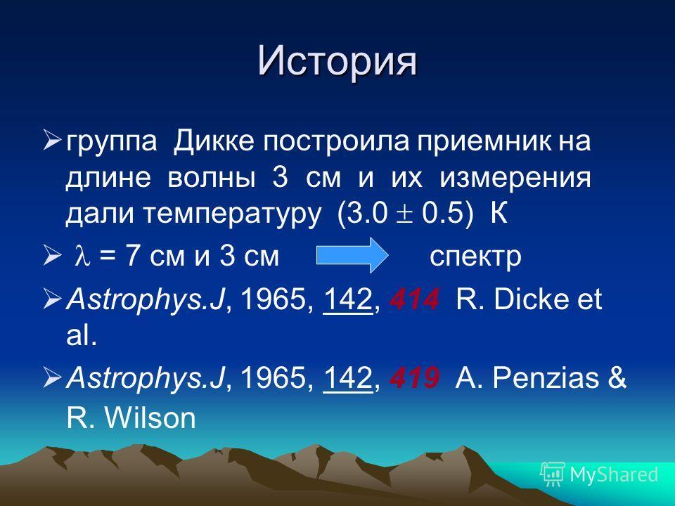 История группа Дикке построила приемник на длине волны 3 см и их измерения дали температуру (3.0 0.5) К = 7 см и 3 см спектр Astrophys.J, 1965, 142, 414 R. Dicke et al. Astrophys.J, 1965, 142, 419 A. Penzias & R. Wilson