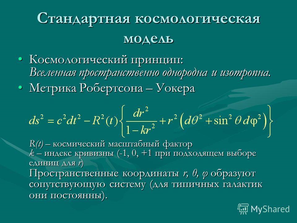 Стандартная космологическая модель Космологический принцип: Вселенная пространственно однородна и изотропна.Космологический принцип: Вселенная пространственно однородна и изотропна. Метрика Робертсона – Уокера R(t) – космический масштабный фактор k –