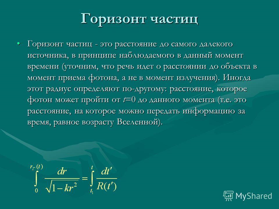 Горизонт частиц Горизонт частиц - это расстояние до самого далекого источника, в принципе наблюдаемого в данный момент времени (уточним, что речь идет о расстоянии до объекта в момент приема фотона, а не в момент излучения). Иногда этот радиус опреде