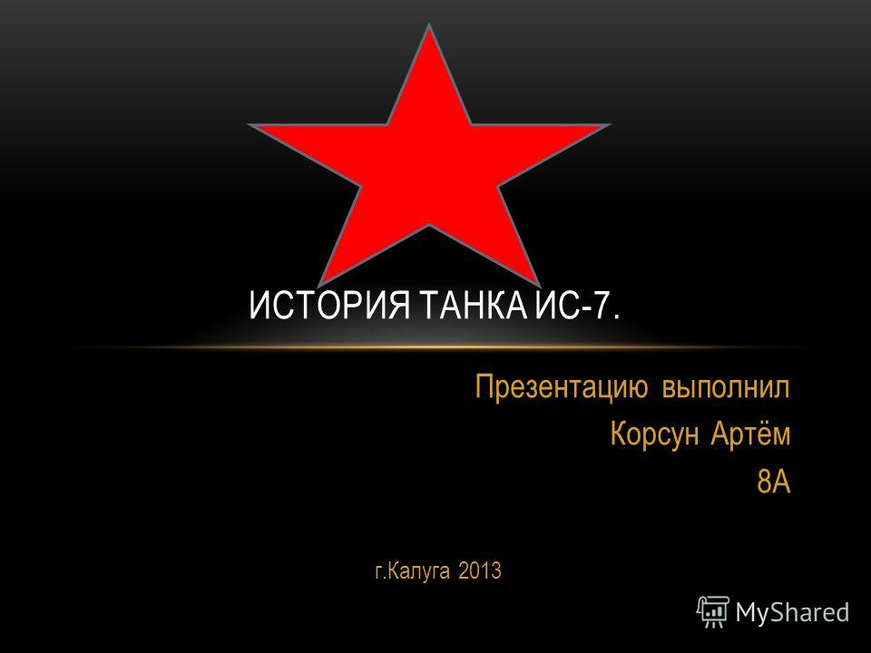 Презентацию выполнил Корсун Артём 8А г.Калуга 2013 ИСТОРИЯ ТАНКА ИС-7.