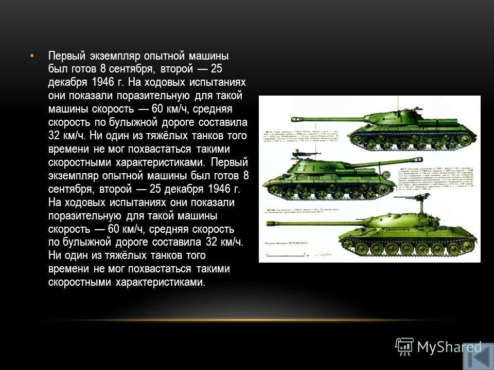 Первый экземпляр опытной машины был готов 8 сентября, второй 25 декабря 1946 г. На ходовых испытаниях они показали поразительную для такой машины скорость 60 км/ч, средняя скорость по булыжной дороге составила 32 км/ч. Ни один из тяжёлых танков того