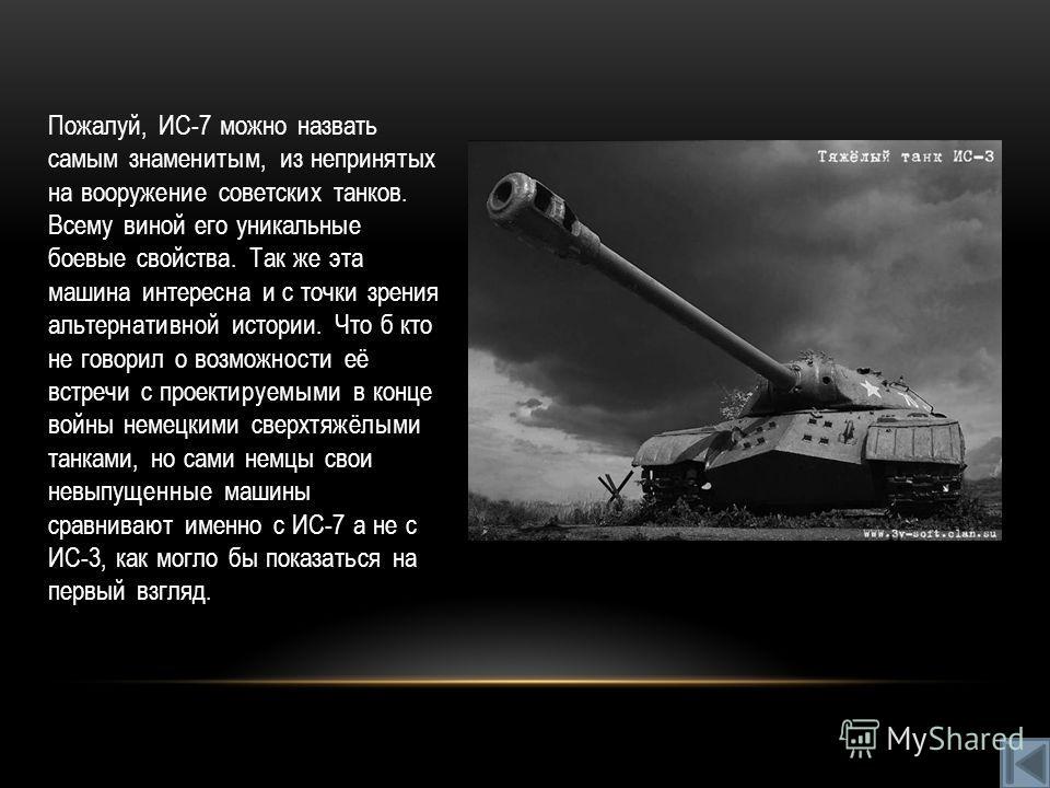 Пожалуй, ИС-7 можно назвать самым знаменитым, из непринятых на вооружение советских танков. Всему виной его уникальные боевые свойства. Так же эта машина интересна и с точки зрения альтернативной истории. Что б кто не говорил о возможности её встречи