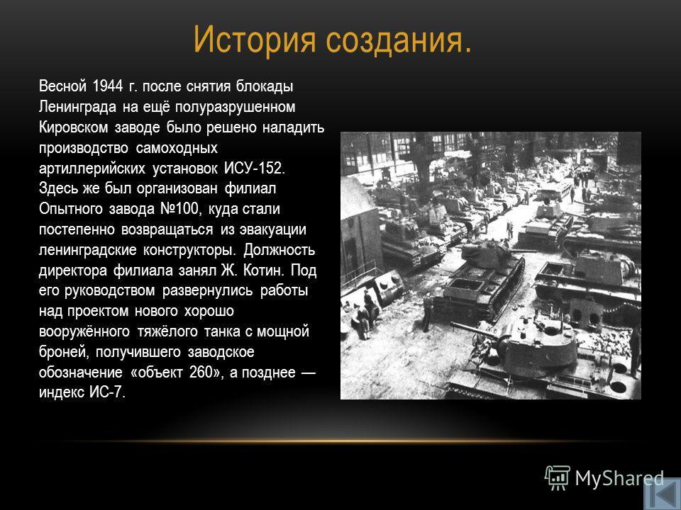 История создания. Весной 1944 г. после снятия блокады Ленинграда на ещё полуразрушенном Кировском заводе было решено наладить производство самоходных артиллерийских установок ИСУ-152. Здесь же был организован филиал Опытного завода 100, куда стали по